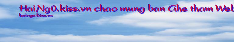 HaiNg0.kiss.vn chao mung ban Ghe tham Website