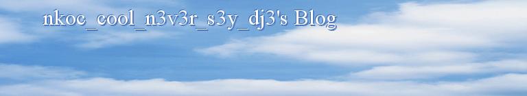 nkoc_cool_n3v3r_s3y_dj3's Blog