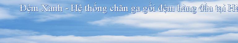 Đệm Xanh - Hệ thống chăn ga gối đệm hàng đầu tại Hà Nội